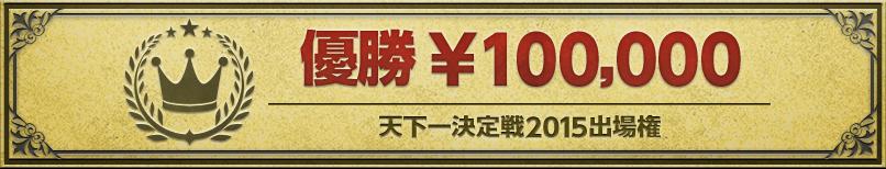優勝¥100,000  天下一決定戦2015出場権